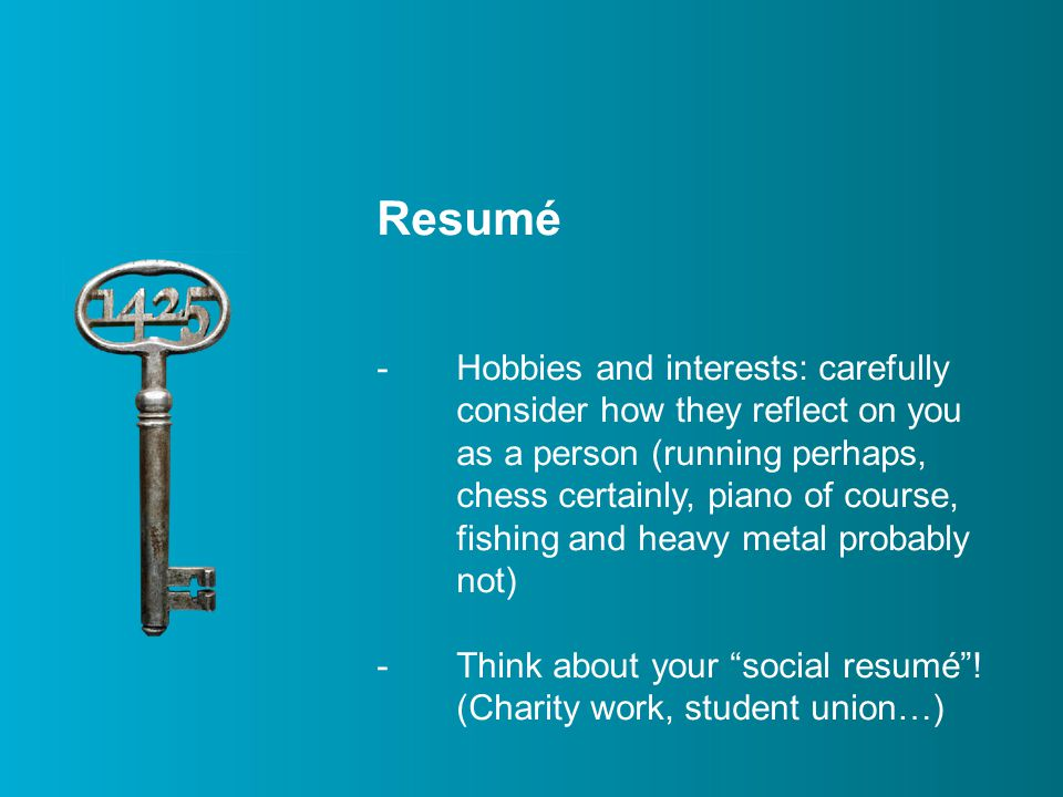 Resumé -Hobbies and interests: carefully consider how they reflect on you as a person (running perhaps, chess certainly, piano of course, fishing and heavy metal probably not) -Think about your social resumé .