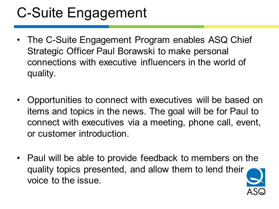 C-Suite Engagement The C-Suite Engagement Program enables ASQ Chief Strategic Officer Paul Borawski to make personal connections with executive influencers in the world of quality.