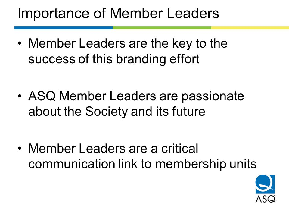 Benefits to Member Leaders Participating in the brand transformation will provide many benefits for member leaders: –Help grow visibility and membership –Improve relevancy, value, member recruitment and retention efforts overall –Improve the awareness and reputation of ASQ as the global network of the best quality resources and experts
