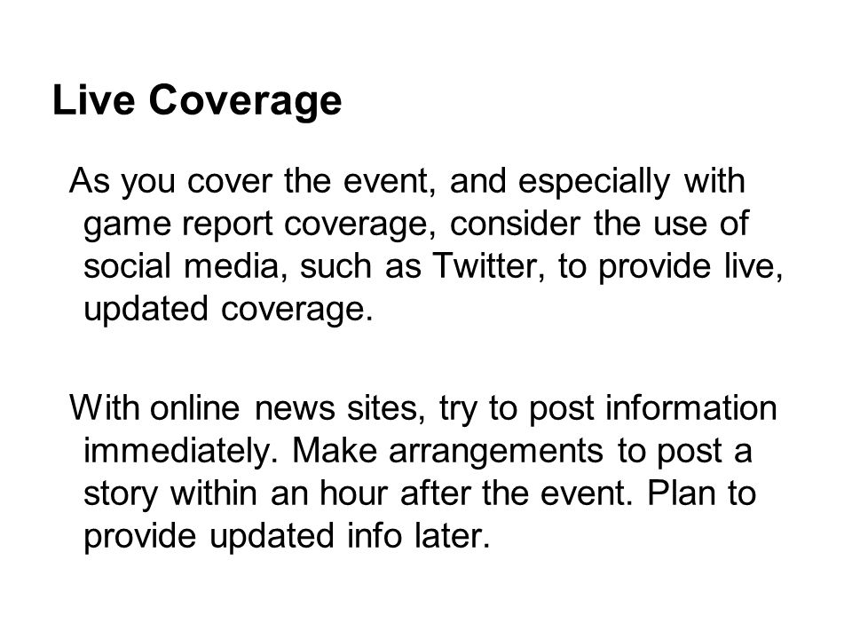 Live Coverage As you cover the event, and especially with game report coverage, consider the use of social media, such as Twitter, to provide live, updated coverage.