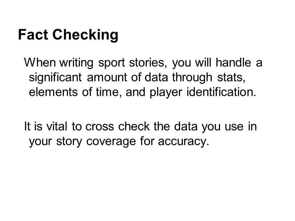 Fact Checking When writing sport stories, you will handle a significant amount of data through stats, elements of time, and player identification.