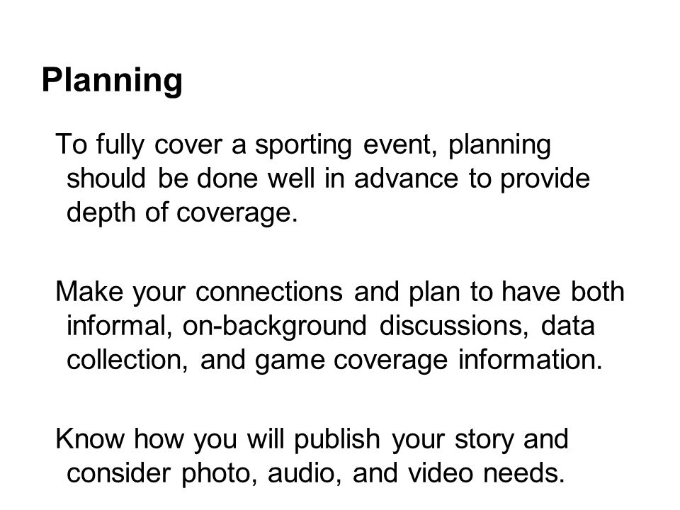 Planning To fully cover a sporting event, planning should be done well in advance to provide depth of coverage.