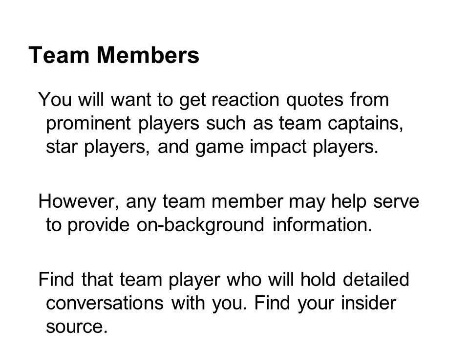 Team Members You will want to get reaction quotes from prominent players such as team captains, star players, and game impact players.
