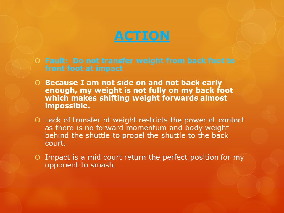 ACTION  Fault: Do not transfer weight from back foot to front foot at impact  Because I am not side on and not back early enough, my weight is not fully on my back foot which makes shifting weight forwards almost impossible.