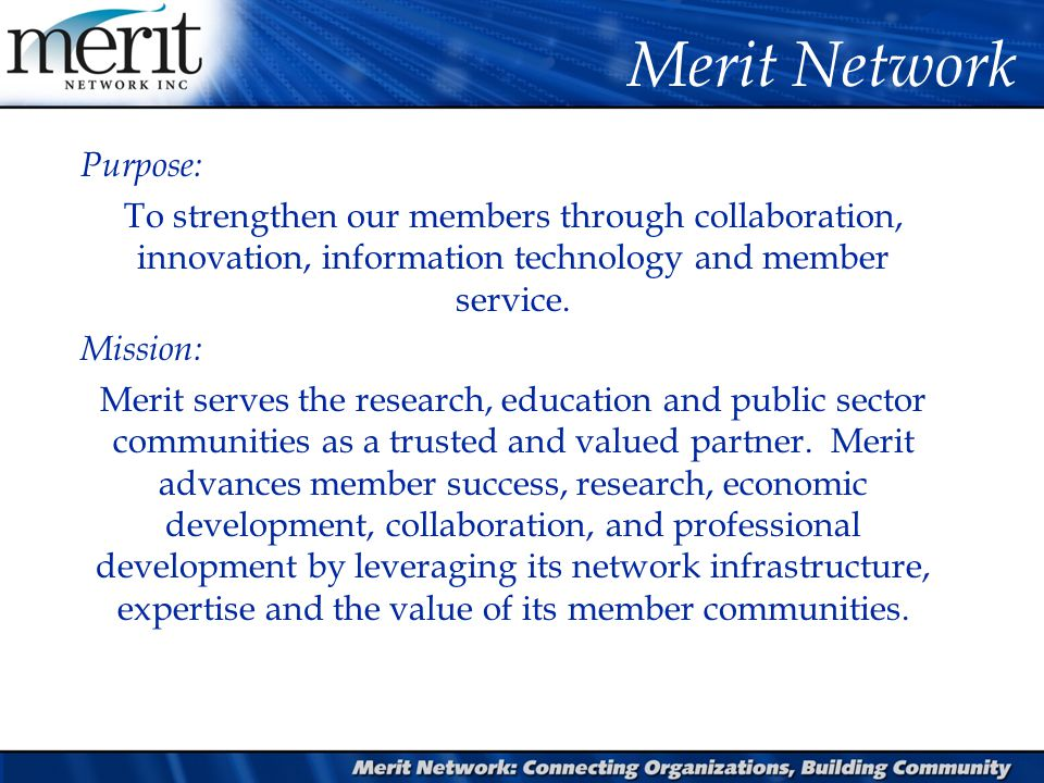 Purpose: To strengthen our members through collaboration, innovation, information technology and member service. Mission: Merit serves the research, e