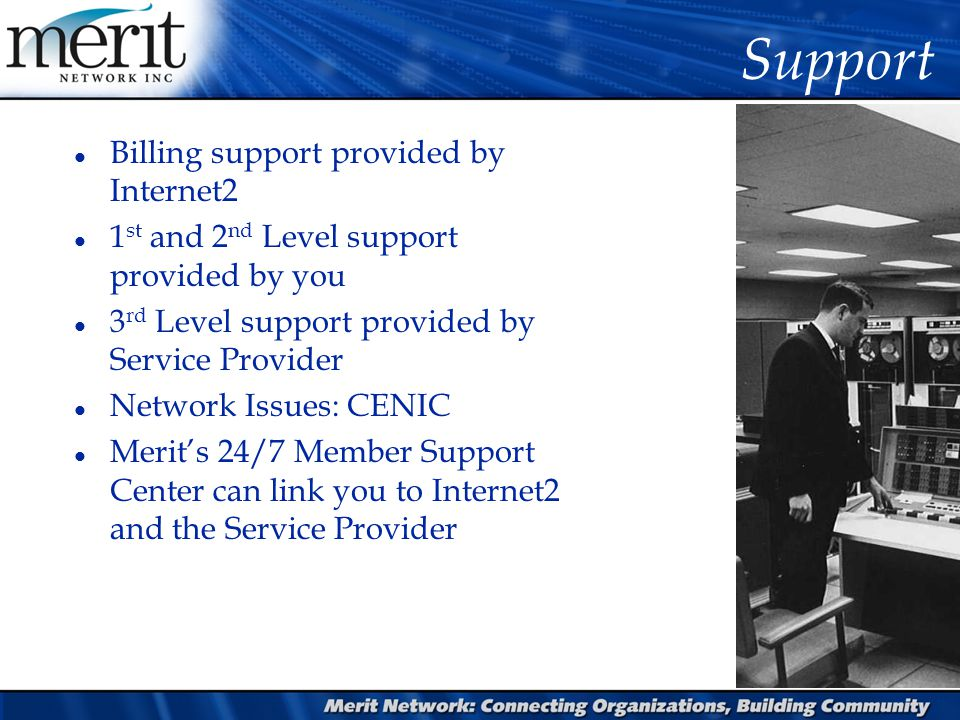 Support l Billing support provided by Internet2 l 1 st and 2 nd Level support provided by you l 3 rd Level support provided by Service Provider l Netw