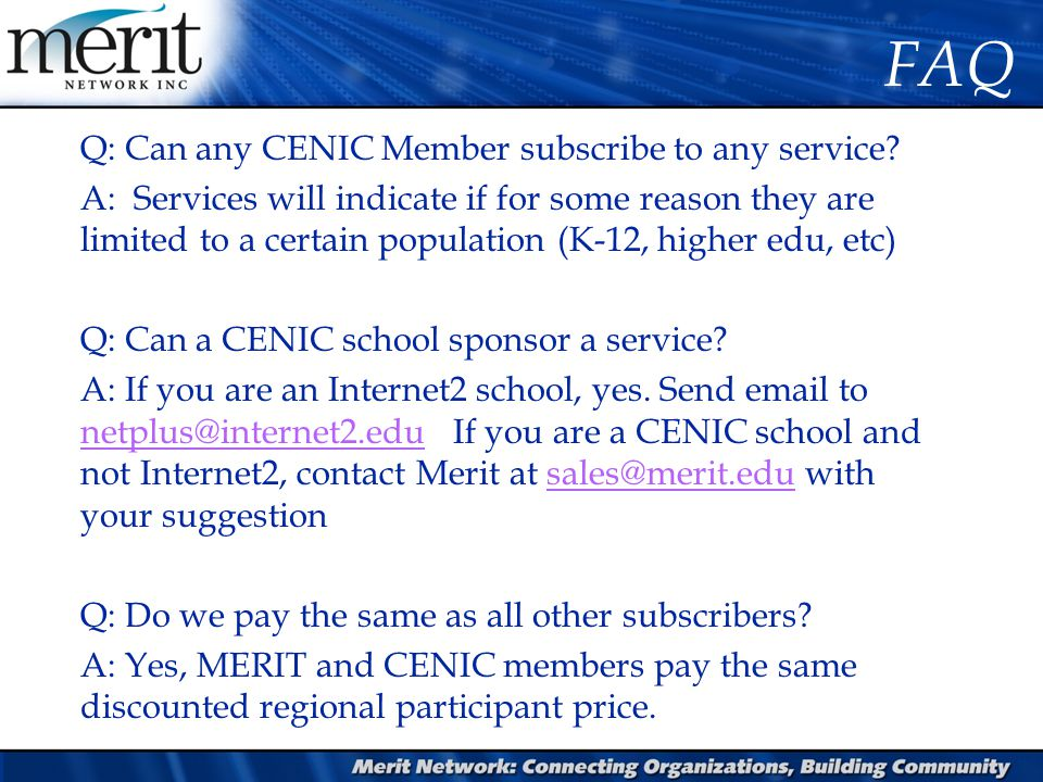 FAQ Q: Can any CENIC Member subscribe to any service? A: Services will indicate if for some reason they are limited to a certain population (K-12, hig
