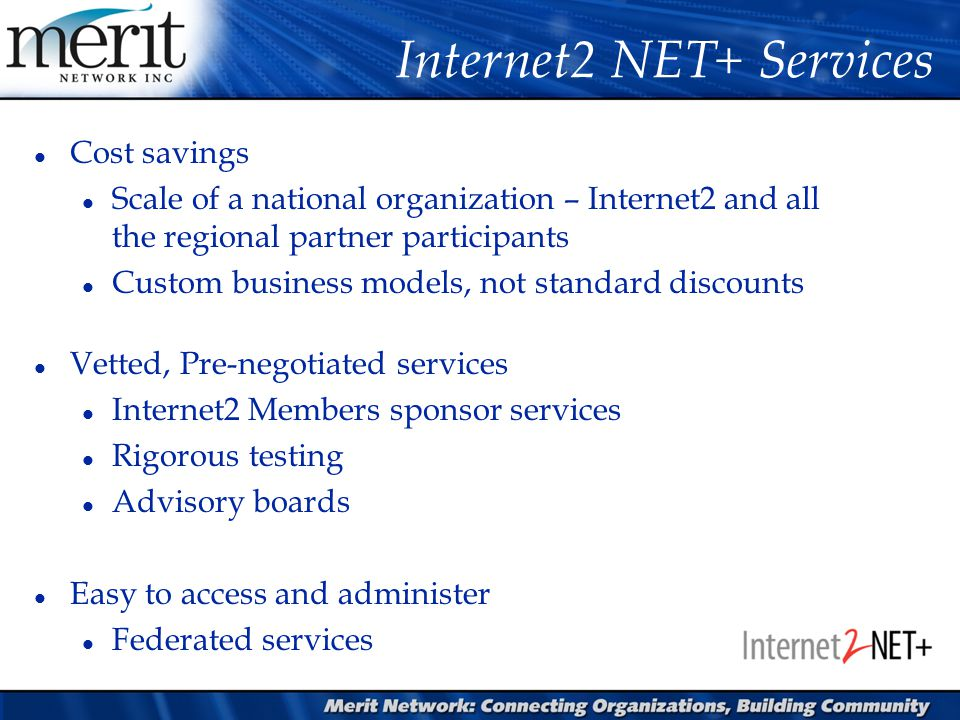 Internet2 NET+ Services l Cost savings l Scale of a national organization – Internet2 and all the regional partner participants l Custom business models, not standard discounts l Vetted, Pre-negotiated services l Internet2 Members sponsor services l Rigorous testing l Advisory boards l Easy to access and administer l Federated services