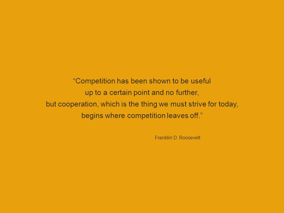 Competition has been shown to be useful up to a certain point and no further, but cooperation, which is the thing we must strive for today, begins where competition leaves off. Franklin D.