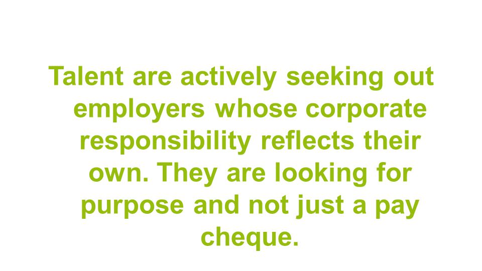 Talent are actively seeking out employers whose corporate responsibility reflects their own.