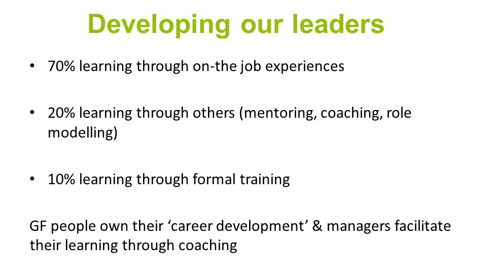 Developing our leaders 70% learning through on-the job experiences 20% learning through others (mentoring, coaching, role modelling) 10% learning through formal training GF people own their 'career development' & managers facilitate their learning through coaching