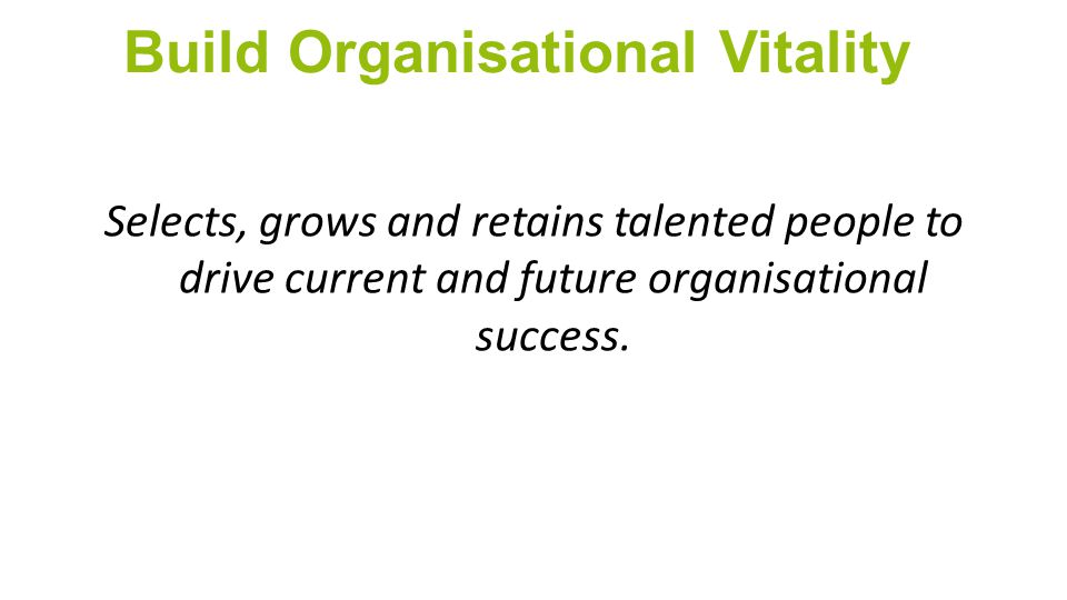 Build Organisational Vitality Selects, grows and retains talented people to drive current and future organisational success.