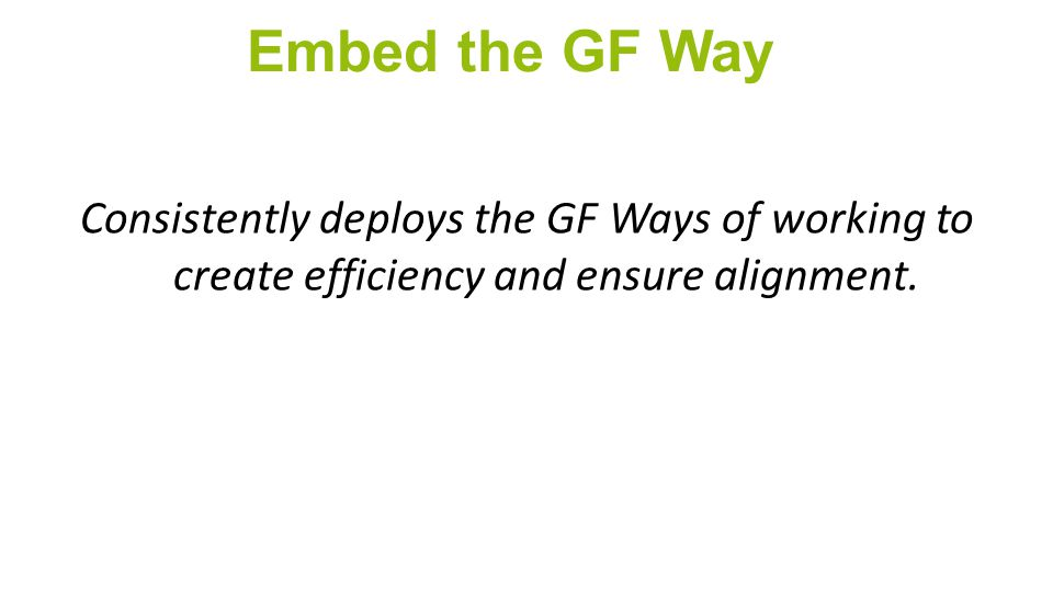 Embed the GF Way Consistently deploys the GF Ways of working to create efficiency and ensure alignment.