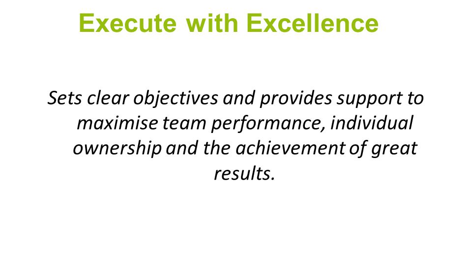 Execute with Excellence Sets clear objectives and provides support to maximise team performance, individual ownership and the achievement of great results.