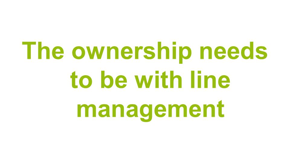 The ownership needs to be with line management
