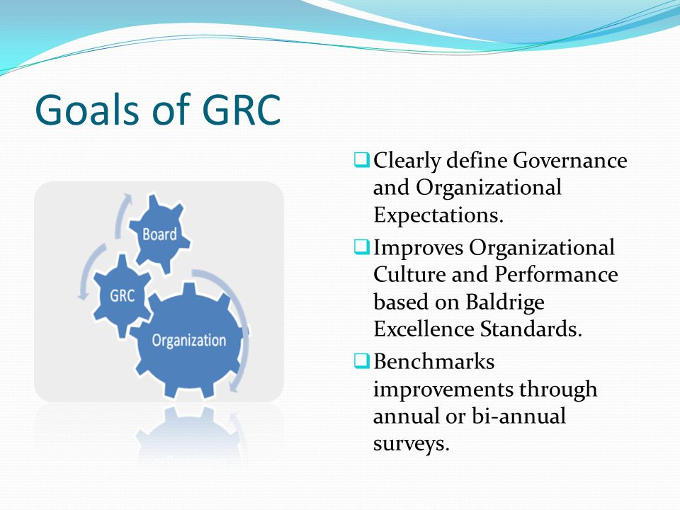 Goals of GRC  Clearly define Governance and Organizational Expectations.  Improves Organizational Culture and Performance based on Baldrige Excellen