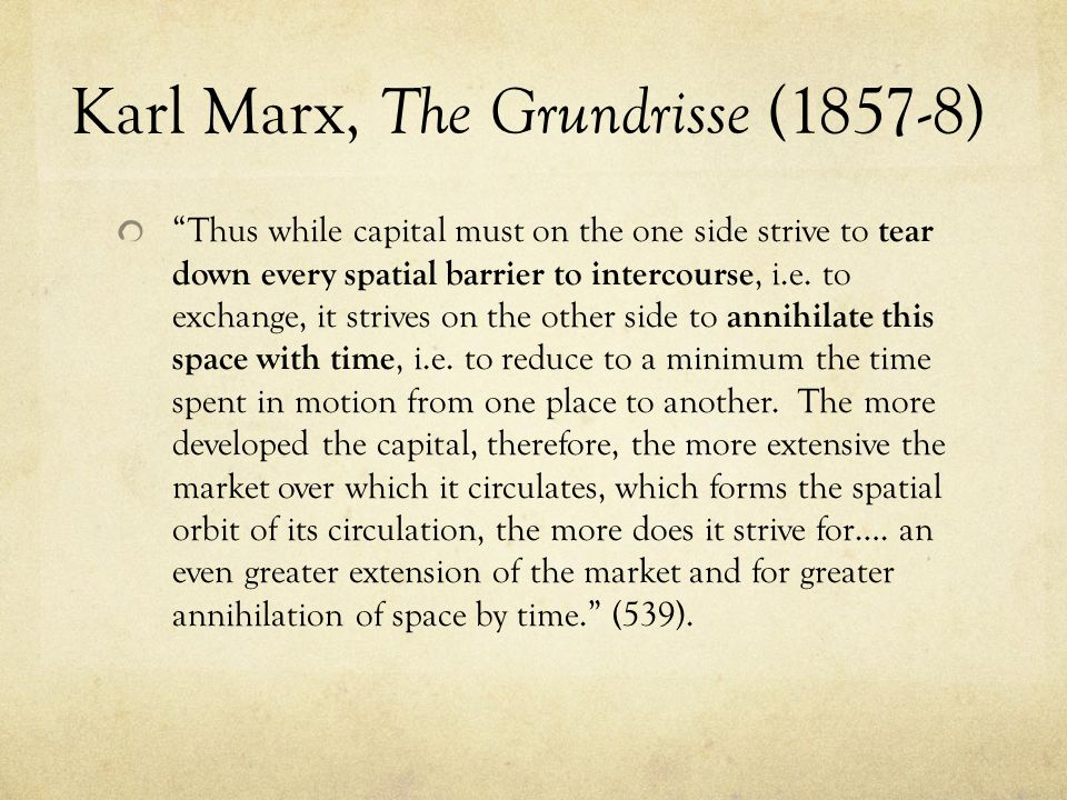 Karl Marx, The Grundrisse (1857-8) Thus while capital must on the one side strive to tear down every spatial barrier to intercourse, i.e.