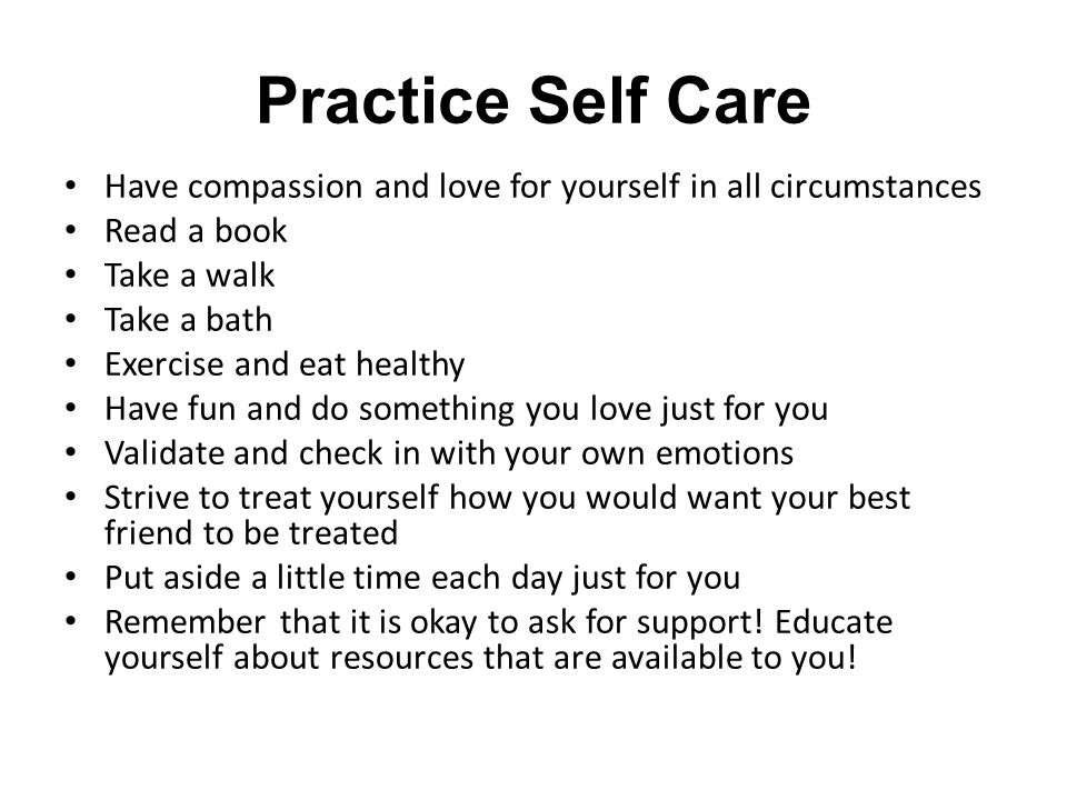 Practice Self Care Have compassion and love for yourself in all circumstances Read a book Take a walk Take a bath Exercise and eat healthy Have fun and do something you love just for you Validate and check in with your own emotions Strive to treat yourself how you would want your best friend to be treated Put aside a little time each day just for you Remember that it is okay to ask for support.