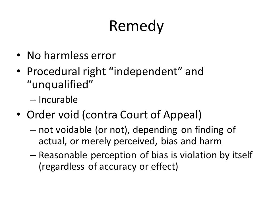 Remedy No harmless error Procedural right independent and unqualified – Incurable Order void (contra Court of Appeal) – not voidable (or not), depending on finding of actual, or merely perceived, bias and harm – Reasonable perception of bias is violation by itself (regardless of accuracy or effect)