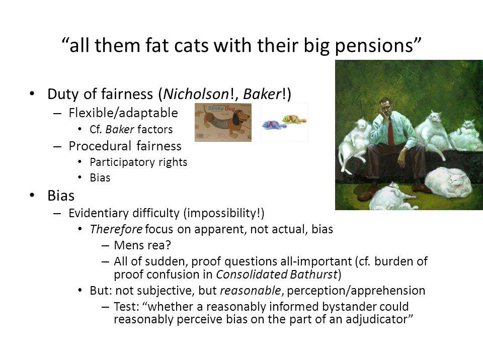 """all them fat cats with their big pensions"" Duty of fairness (Nicholson!, Baker!) – Flexible/adaptable Cf. Baker factors – Procedural fairness Partici"