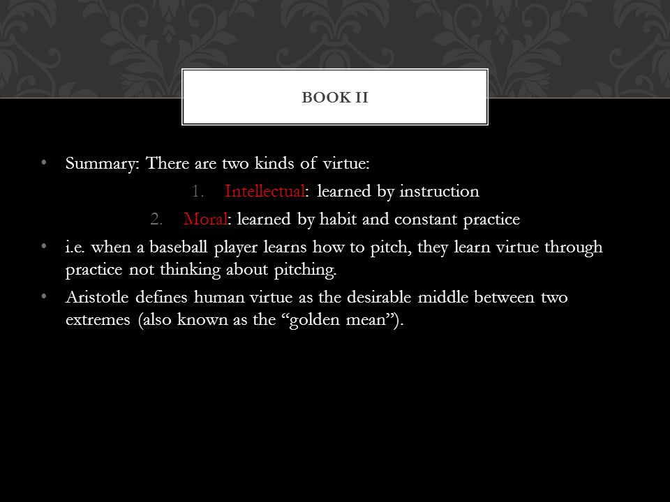 Summary: There are two kinds of virtue: 1.Intellectual: learned by instruction 2.Moral: learned by habit and constant practice i.e. when a baseball pl