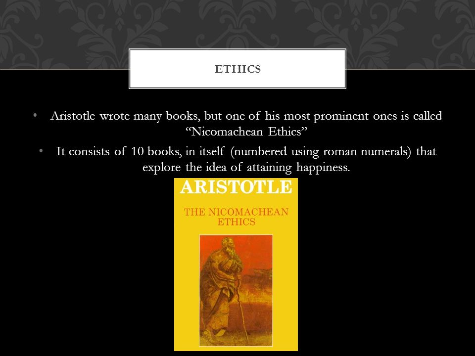 Aristotle wrote many books, but one of his most prominent ones is called Nicomachean Ethics It consists of 10 books, in itself (numbered using roman numerals) that explore the idea of attaining happiness.