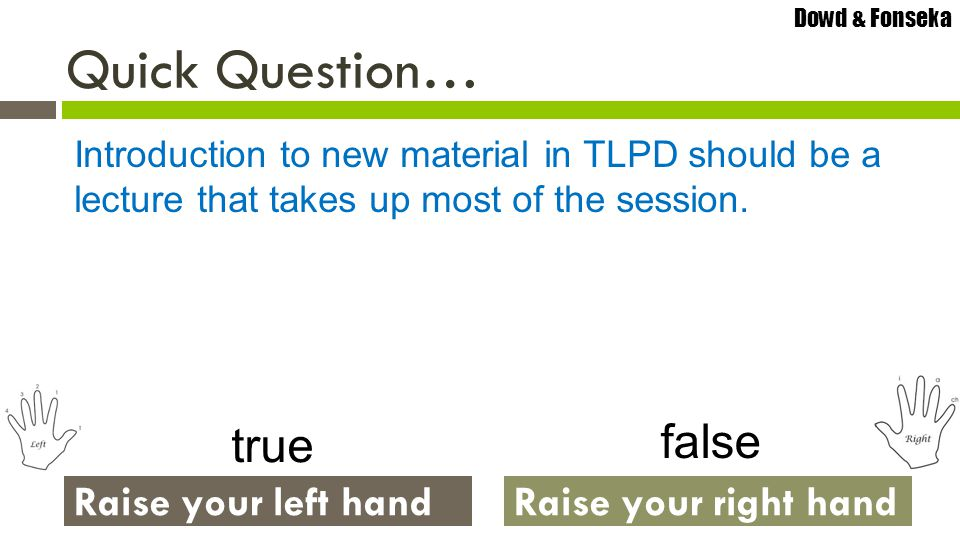 Dowd & Fonseka Raise your left handRaise your right hand Quick Question… true Introduction to new material in TLPD should be a lecture that takes up m