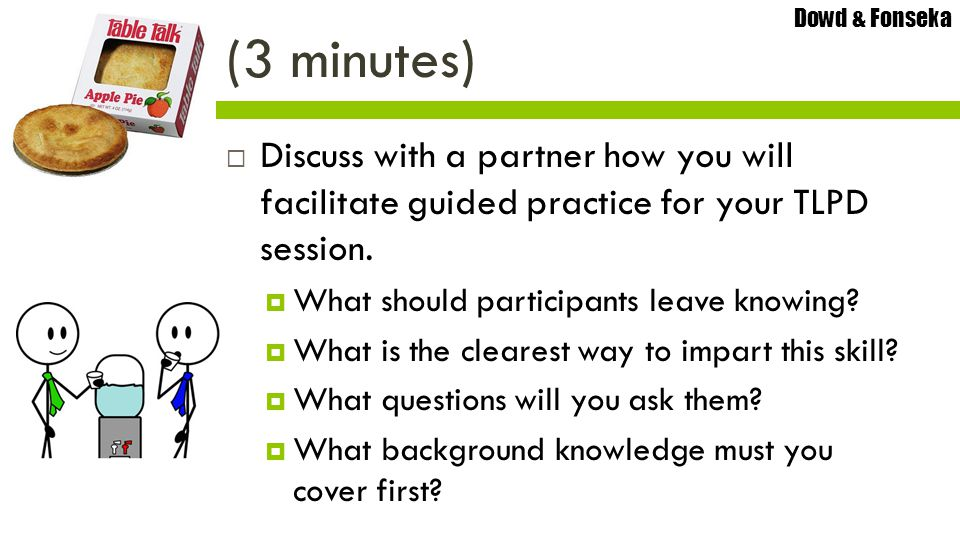 Dowd & Fonseka  Discuss with a partner how you will facilitate guided practice for your TLPD session.  What should participants leave knowing?  Wha