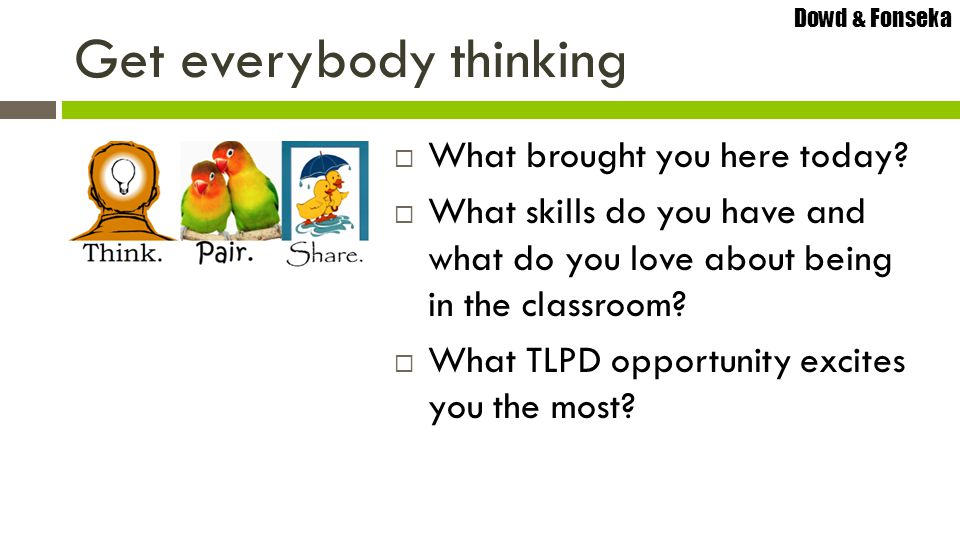 Dowd & Fonseka Raise your left handRaise your right hand Quick Question… true Introduction to new material in TLPD should be a lecture that takes up most of the session.