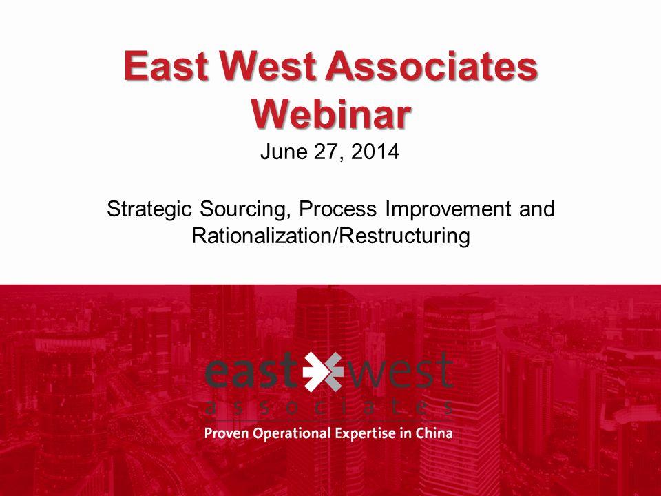 East West Associates Webinar East West Associates Webinar June 27, 2014 Strategic Sourcing, Process Improvement and Rationalization/Restructuring