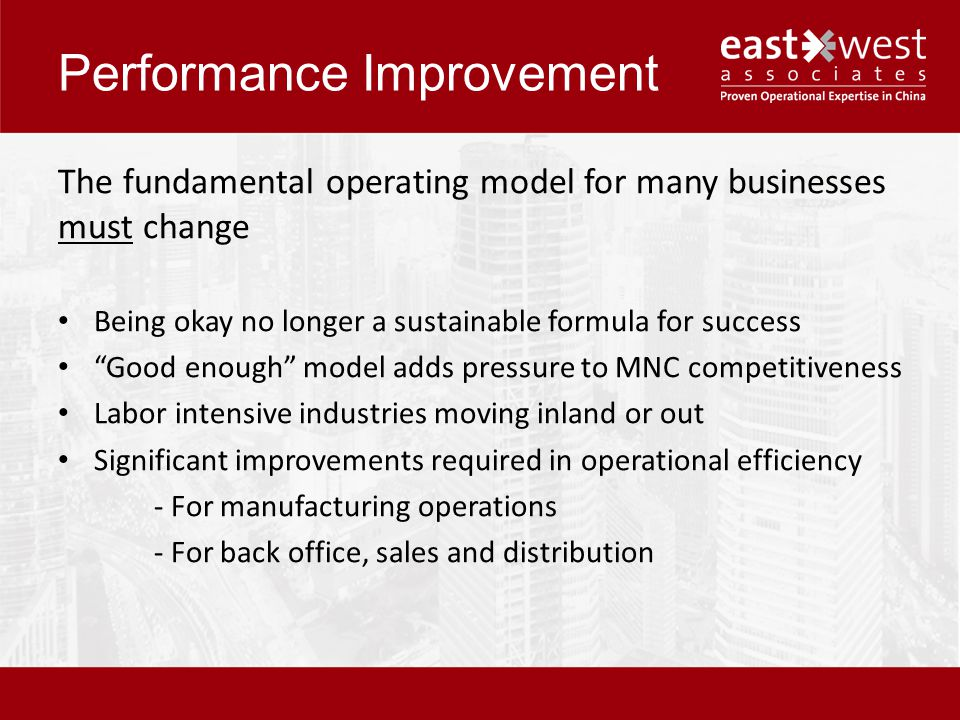 Performance Improvement The fundamental operating model for many businesses must change Being okay no longer a sustainable formula for success Good enough model adds pressure to MNC competitiveness Labor intensive industries moving inland or out Significant improvements required in operational efficiency - For manufacturing operations - For back office, sales and distribution