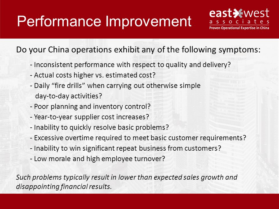 Performance Improvement Do your China operations exhibit any of the following symptoms: - Inconsistent performance with respect to quality and delivery.