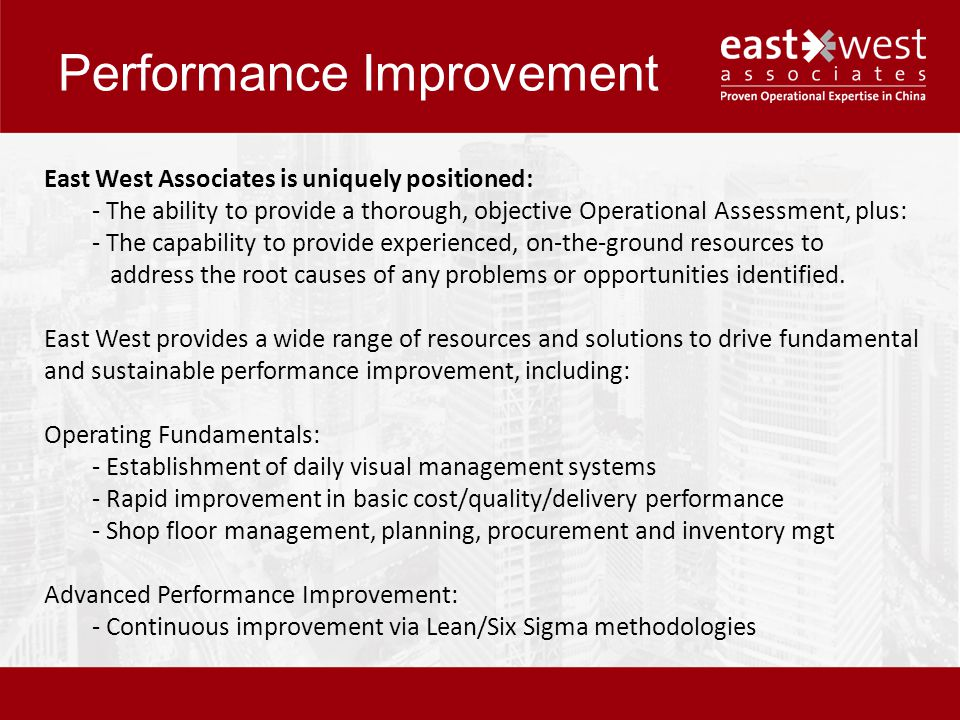 Performance Improvement East West Associates is uniquely positioned: - The ability to provide a thorough, objective Operational Assessment, plus: - The capability to provide experienced, on-the-ground resources to address the root causes of any problems or opportunities identified.