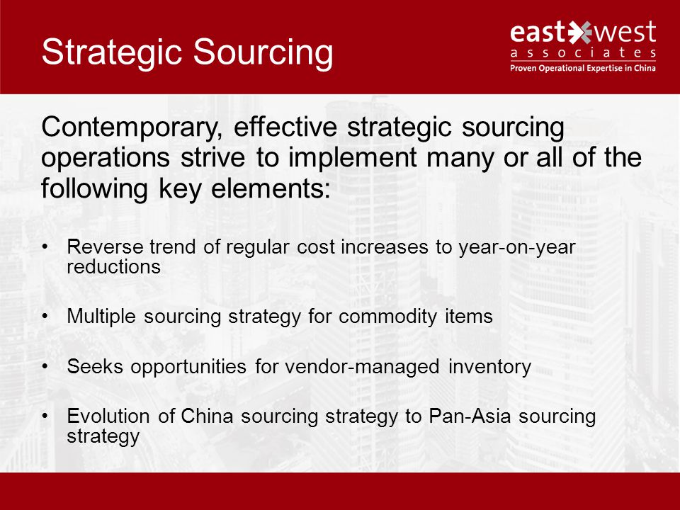Strategic Sourcing Contemporary, effective strategic sourcing operations strive to implement many or all of the following key elements: Reverse trend of regular cost increases to year-on-year reductions Multiple sourcing strategy for commodity items Seeks opportunities for vendor-managed inventory Evolution of China sourcing strategy to Pan-Asia sourcing strategy