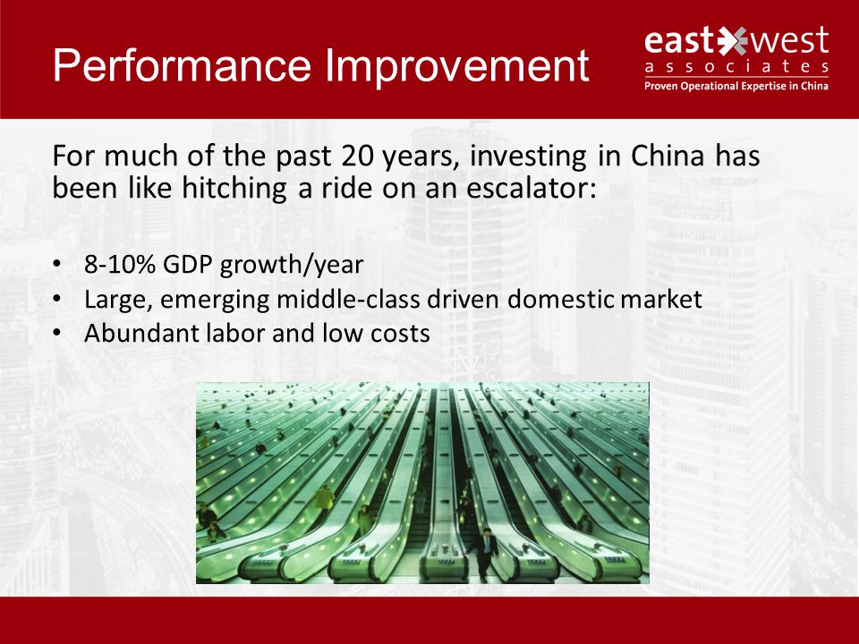Performance Improvement For much of the past 20 years, investing in China has been like hitching a ride on an escalator: 8-10% GDP growth/year Large, emerging middle-class driven domestic market Abundant labor and low costs