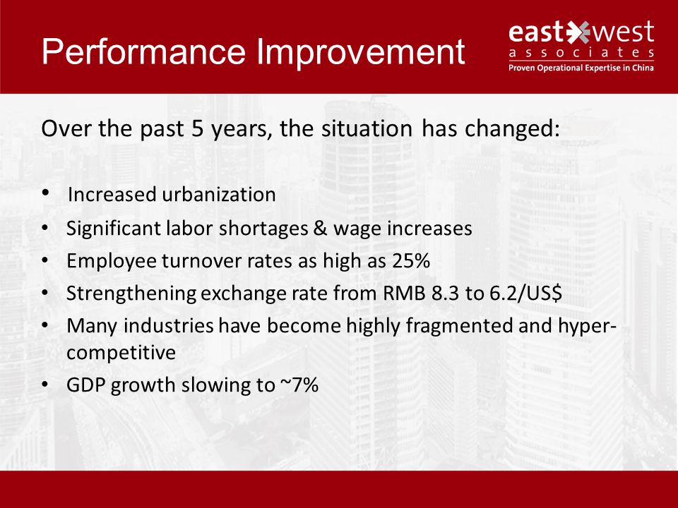 Performance Improvement Over the past 5 years, the situation has changed: Increased urbanization Significant labor shortages & wage increases Employee turnover rates as high as 25% Strengthening exchange rate from RMB 8.3 to 6.2/US$ Many industries have become highly fragmented and hyper- competitive GDP growth slowing to ~7%