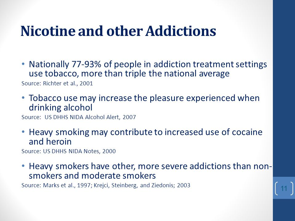 Nicotine and other Addictions Nationally 77-93% of people in addiction treatment settings use tobacco, more than triple the national average Source: Richter et al., 2001 Tobacco use may increase the pleasure experienced when drinking alcohol Source: US DHHS NIDA Alcohol Alert, 2007 Heavy smoking may contribute to increased use of cocaine and heroin Source: US DHHS NIDA Notes, 2000 Heavy smokers have other, more severe addictions than non- smokers and moderate smokers Source: Marks et al., 1997; Krejci, Steinberg, and Ziedonis; 2003 11
