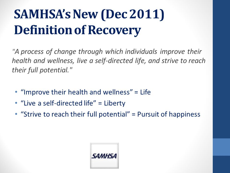 SAMHSA's New (Dec 2011) Definition of Recovery A process of change through which individuals improve their health and wellness, live a self-directed life, and strive to reach their full potential. Improve their health and wellness = Life Live a self-directed life = Liberty Strive to reach their full potential = Pursuit of happiness