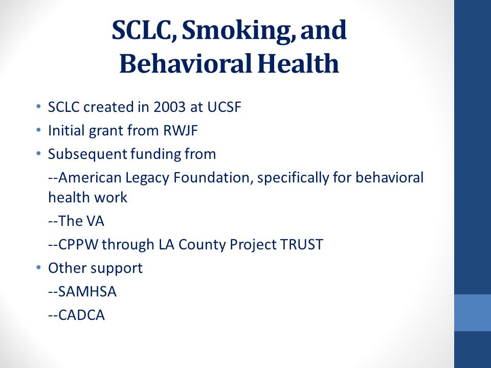 SCLC, Smoking, and Behavioral Health SCLC created in 2003 at UCSF Initial grant from RWJF Subsequent funding from --American Legacy Foundation, specifically for behavioral health work --The VA --CPPW through LA County Project TRUST Other support --SAMHSA --CADCA