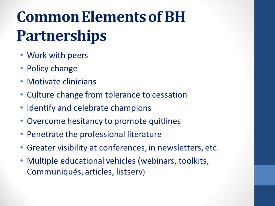Common Elements of BH Partnerships Work with peers Policy change Motivate clinicians Culture change from tolerance to cessation Identify and celebrate champions Overcome hesitancy to promote quitlines Penetrate the professional literature Greater visibility at conferences, in newsletters, etc.