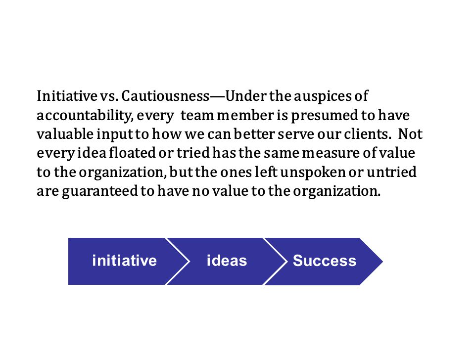 Initiative vs. Cautiousness—Under the auspices of accountability, every team member is presumed to have valuable input to how we can better serve our