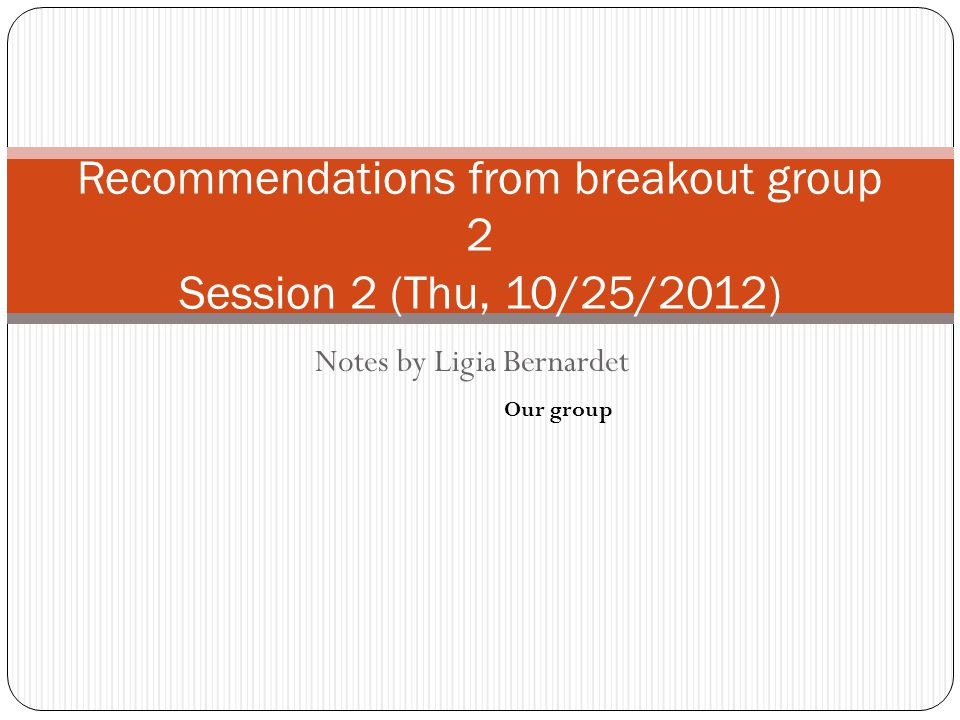 Notes by Ligia Bernardet Recommendations from breakout group 2 Session 2 (Thu, 10/25/2012) Our group