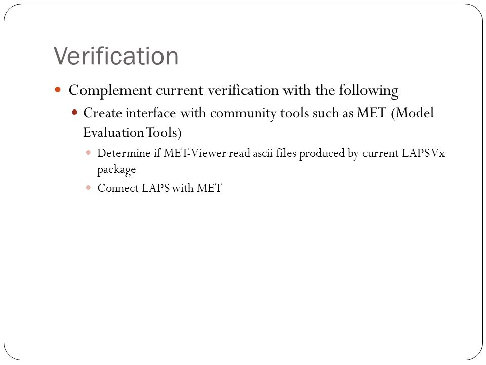 Verification Complement current verification with the following Create interface with community tools such as MET (Model Evaluation Tools) Determine if MET-Viewer read ascii files produced by current LAPS Vx package Connect LAPS with MET