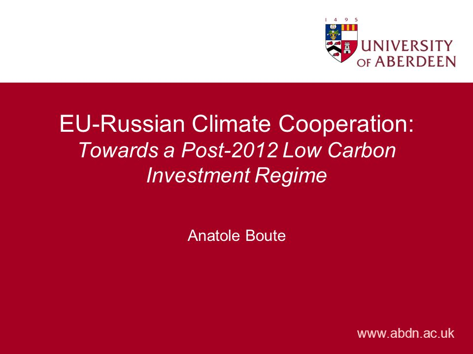www.abdn.ac.uk EU-Russian Climate Cooperation: Towards a Post-2012 Low Carbon Investment Regime Anatole Boute