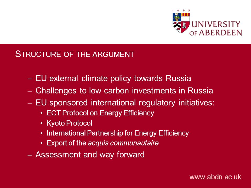www.abdn.ac.uk S TRUCTURE OF THE ARGUMENT –EU external climate policy towards Russia –Challenges to low carbon investments in Russia –EU sponsored international regulatory initiatives: ECT Protocol on Energy Efficiency Kyoto Protocol International Partnership for Energy Efficiency Export of the acquis communautaire –Assessment and way forward