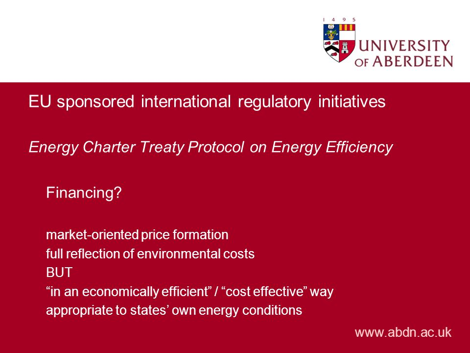 www.abdn.ac.uk EU sponsored international regulatory initiatives Energy Charter Treaty Protocol on Energy Efficiency Financing.