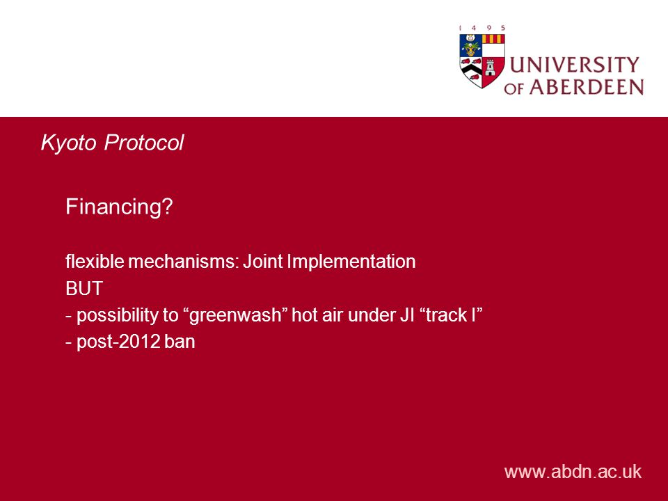 "www.abdn.ac.uk Kyoto Protocol Financing? flexible mechanisms: Joint Implementation BUT - possibility to ""greenwash"" hot air under JI ""track I"" - post-"