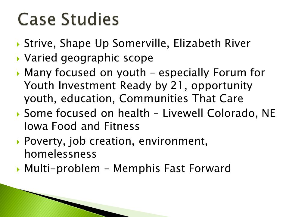  Strive, Shape Up Somerville, Elizabeth River  Varied geographic scope  Many focused on youth – especially Forum for Youth Investment Ready by 21, opportunity youth, education, Communities That Care  Some focused on health – Livewell Colorado, NE Iowa Food and Fitness  Poverty, job creation, environment, homelessness  Multi-problem – Memphis Fast Forward