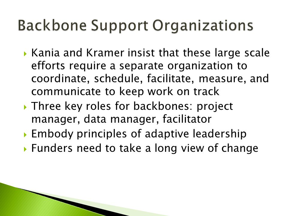  Kania and Kramer insist that these large scale efforts require a separate organization to coordinate, schedule, facilitate, measure, and communicate to keep work on track  Three key roles for backbones: project manager, data manager, facilitator  Embody principles of adaptive leadership  Funders need to take a long view of change