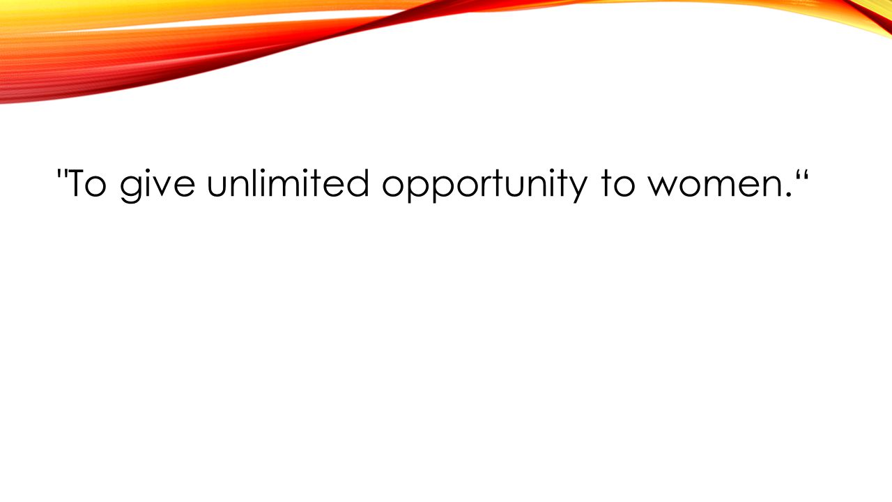 To give unlimited opportunity to women.